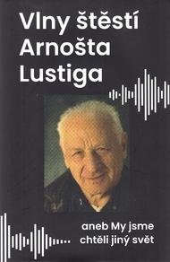 Vlny štěstí Arnošta Lustiga, aneb, My jsme chtěli jiný svět